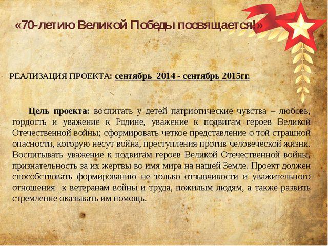 РЕАЛИЗАЦИЯ ПРОЕКТА: сентябрь 2014 - сентябрь 2015гг. «70-летию Великой Победы...