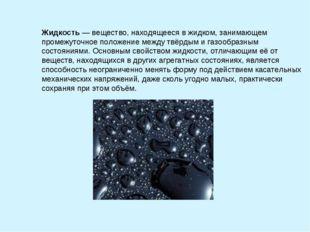 Жидкость— вещество, находящееся в жидком, занимающем промежуточное положение