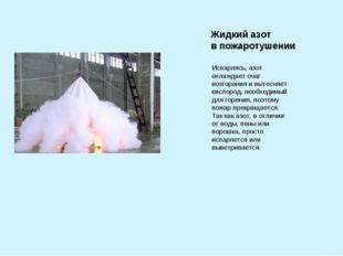 Жидкий азот в пожаротушении Испаряясь, азот охлаждает очаг возгорания и вытес