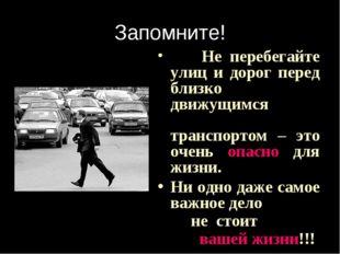 Запомните! Не перебегайте улиц и дорог перед близко движущимся транспортом –