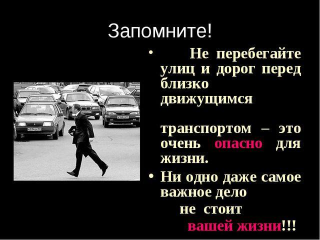Запомните! Не перебегайте улиц и дорог перед близко движущимся транспортом –...