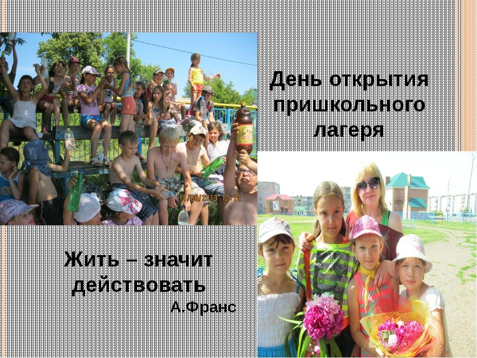 День открытия пришкольного лагеря Жить – значит действовать А.Франс