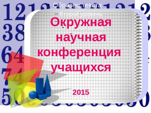 Окружная научная конференция учащихся 2015