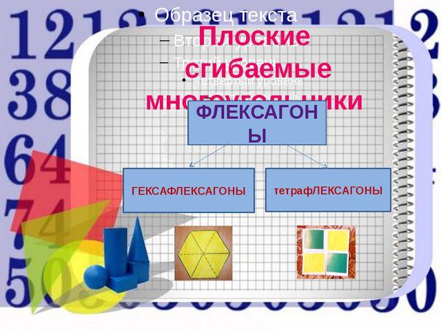 Плоские сгибаемые многоугольники ФЛЕКСАГОНЫ ГЕКСАФЛЕКСАГОНЫ тетрафЛЕКСАГОНЫ