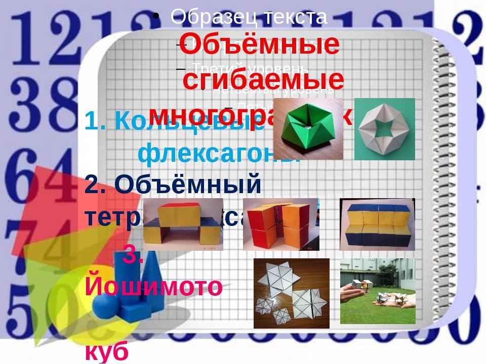 1. Кольцевые флексагоны Объёмные сгибаемые многогранники 2. Объёмный тетрафл...