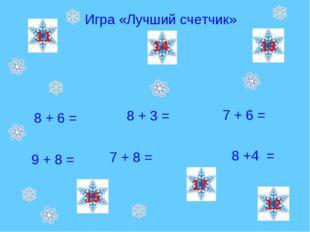 Игра «Лучший счетчик» 8 + 6 = 7 + 6 = 9 + 8 = 8 + 3 = 7 + 8 = 8 +4 = 14 17 11