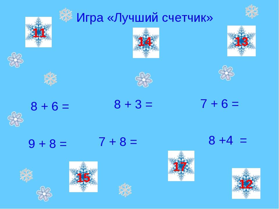 Игра «Лучший счетчик» 8 + 6 = 7 + 6 = 9 + 8 = 8 + 3 = 7 + 8 = 8 +4 = 14 17 11...