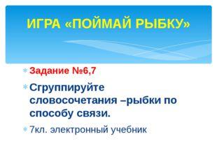 Задание №6,7 Сгруппируйте словосочетания –рыбки по способу связи. 7кл. электр