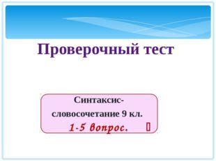 Синтаксис-словосочетание 9 кл. 1-5 вопрос.  Проверочный тест