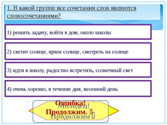 1. В какой группе все сочетания слов являются словосочетаниями? 3) идти в шко...