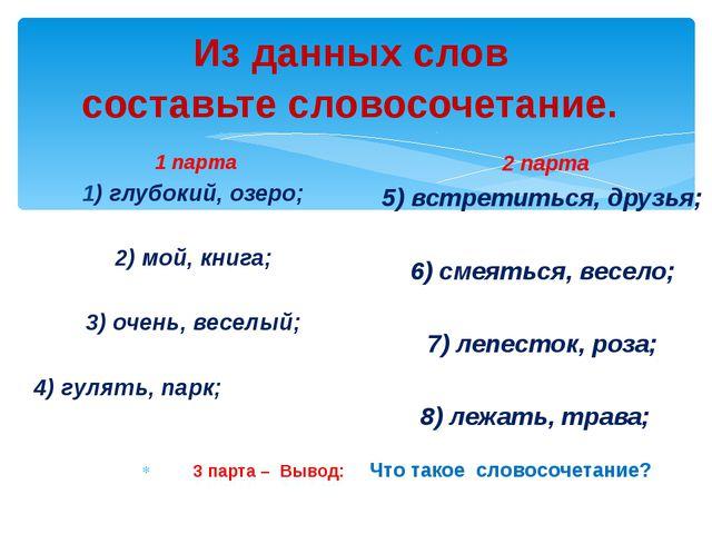 Из данных слов составьте словосочетание. 1 парта 1) глубокий, озеро; 2) мой,...