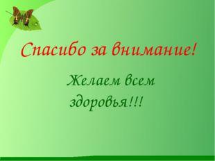 Спасибо за внимание! Желаем всем здоровья!!!