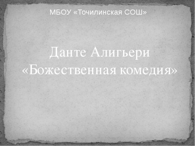 МБОУ «Точилинская СОШ» Данте Алигьери «Божественная комедия»
