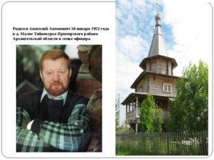Родился Анатолий Антонович 30 января 1952 года в д. Малое Тойнокурье Приморск
