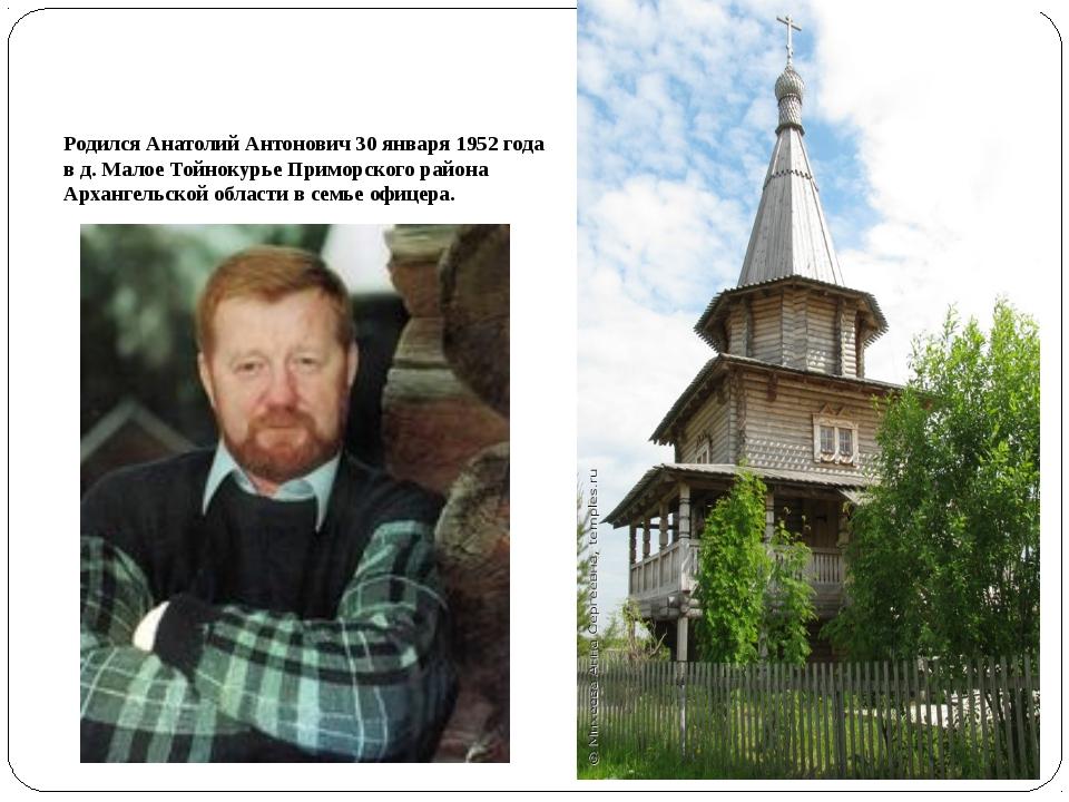 Родился Анатолий Антонович 30 января 1952 года в д. Малое Тойнокурье Приморск...