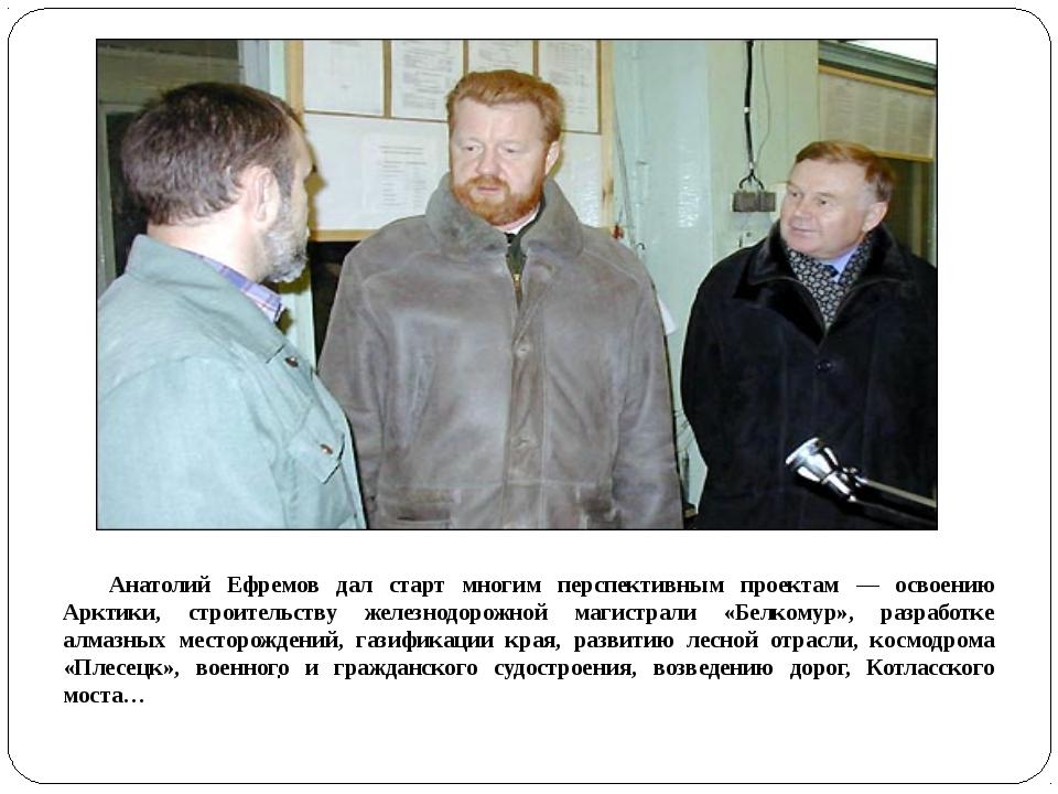 Анатолий Ефремов дал старт многим перспективным проектам — освоению Арктики...
