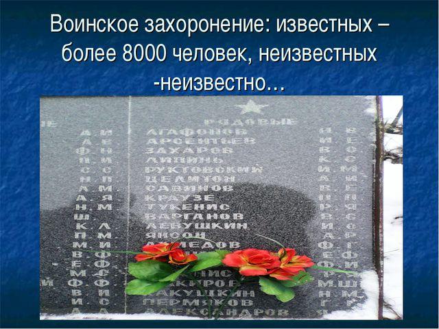 Воинское захоронение: известных –более 8000 человек, неизвестных -неизвестно…