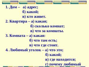 1. Дом – а) адрес; б) какой; в) кто живет. 2. Квартира – а) какая; б) сколько