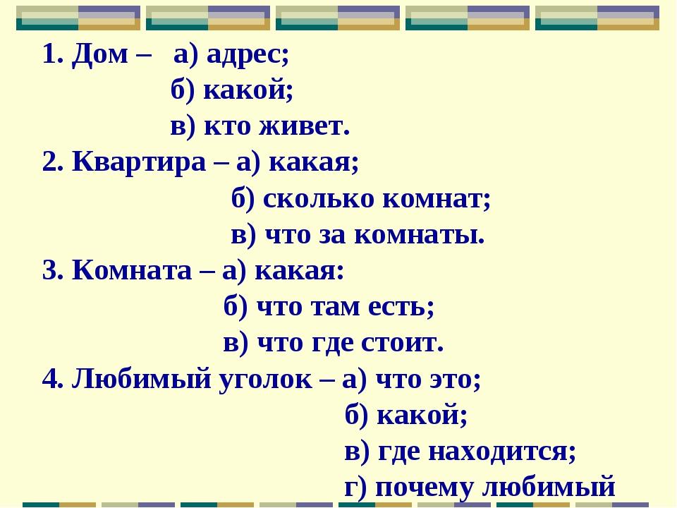 1. Дом – а) адрес; б) какой; в) кто живет. 2. Квартира – а) какая; б) сколько...