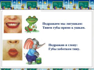 Подражаем мы лягушкам: Тянем губы прямо к ушкам. Подражаю я слону: Губы хобот