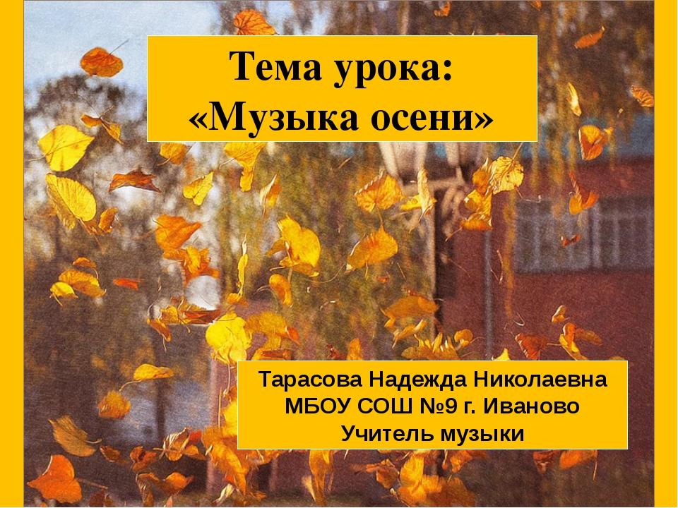 Тема урока: «Музыка осени» Тарасова Надежда Николаевна МБОУ СОШ №9 г. Иванов...