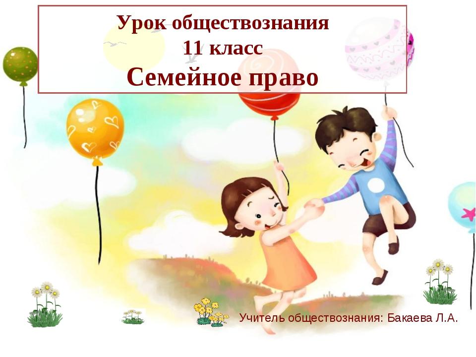 Урок обществознания 11 класс Семейное право Учитель обществознания: Бакаева Л...