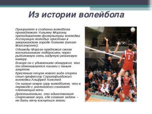 Из истории волейбола Приоритет в создании волейбола принадлежит Уильяму Морг