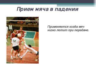 Прием мяча в падении Применяется когда мяч низко летит при передаче.