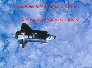 Космонавтом хочешь стать - надо много – много знать!