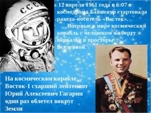 На космическом корабле Восток-1 старший лейтенант Юрий Алексеевич Гагарин од