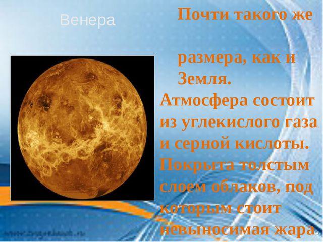 Почти такого же размера, как и Земля. Атмосфера состоит из углекислого газа...