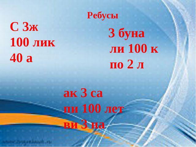Ребусы С 3ж 100 лик 40 а 3 буна ли 100 к по 2 л ак 3 са пи 100 лет ви 3 на