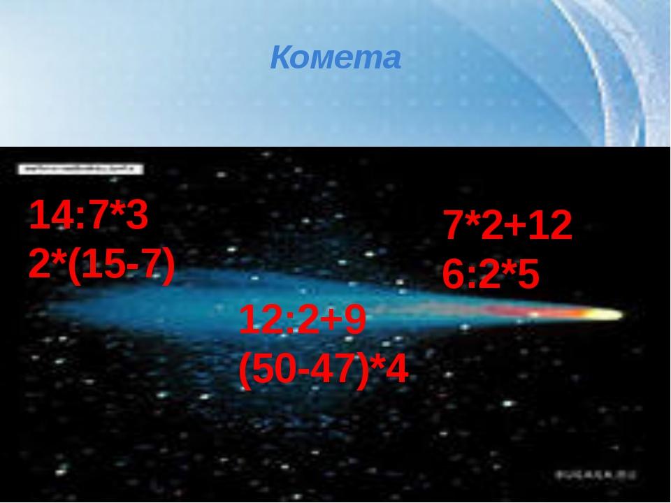 Комета 14:7*3 2*(15-7) 12:2+9 (50-47)*4 7*2+12 6:2*5