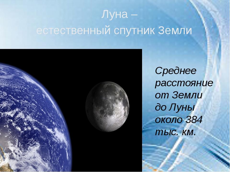 Луна – естественный спутник Земли Среднее расстояние от Земли до Луны около 3...