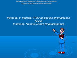 Методы и приемы ТРИЗ на уроках английского языка Учитель: Чупина Лидия Владим