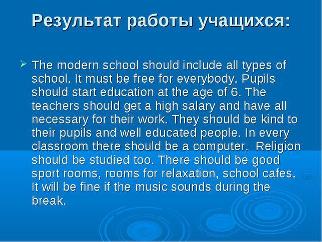 Результат работы учащихся: The modern school should include all types of scho...