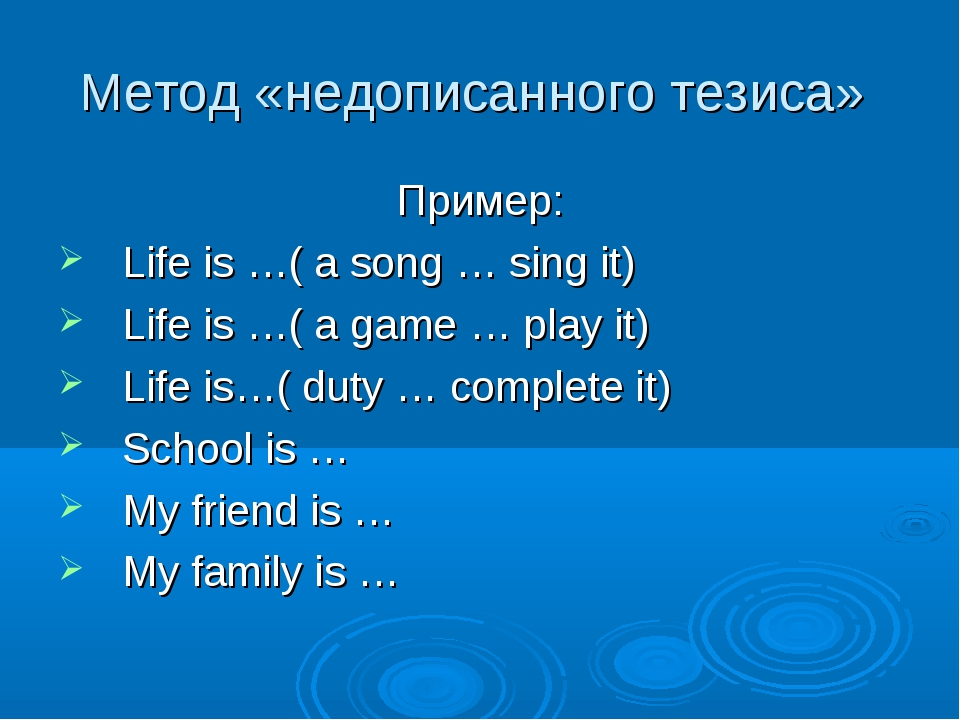 Метод «недописанного тезиса» Пример: Life is …( a song … sing it) Life is …(...