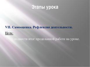 Этапы урока VII. Самооценка. Рефлексия деятельности. Цель: 1) подвести итог п