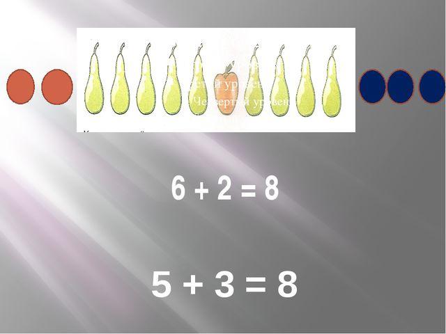 6 + 2 = 8 5 + 3 = 8