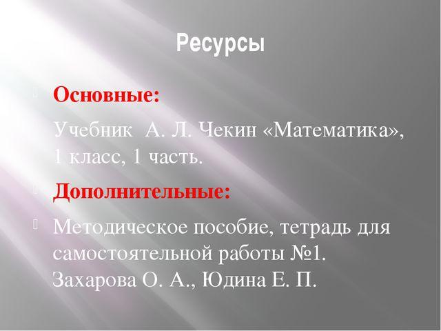 Ресурсы Основные: Учебник А. Л. Чекин «Математика», 1 класс, 1 часть. Дополни...
