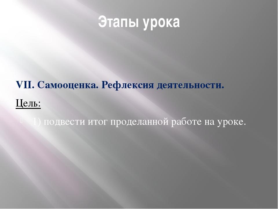 Этапы урока VII. Самооценка. Рефлексия деятельности. Цель: 1) подвести итог п...