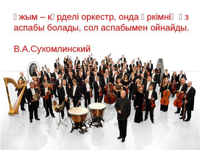 Ұжым – күрделі оркестр, онда әркімнің өз аспабы болады, сол аспабымен ойнайды...