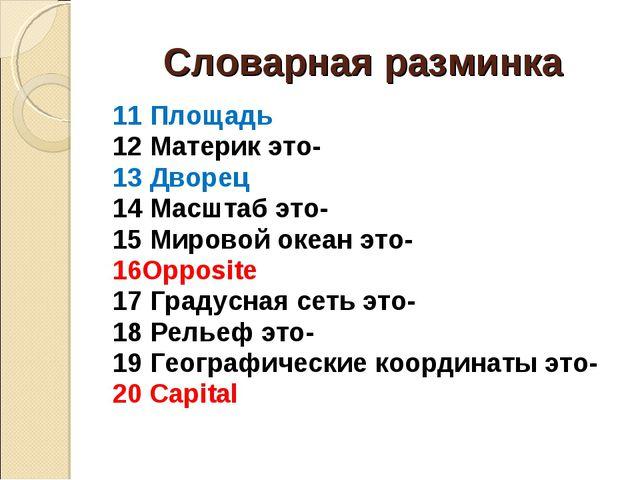 Словарная разминка 11 Площадь 12 Материк это- 13 Дворец 14 Масштаб это- 15 Ми...