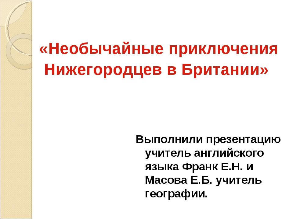 «Необычайные приключения Нижегородцев в Британии» Выполнили презентацию учит...