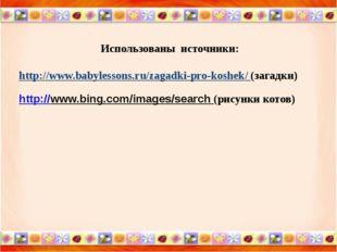 Использованы источники: http://www.babylessons.ru/zagadki-pro-koshek/ (загад