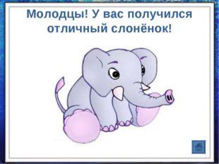Молодцы! У вас получился отличный слонёнок!