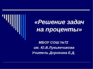 «Решение задач на проценты» МБОУ СОШ №72 им. Ю.В.Лукьянчикова Учитель Доронин