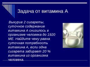Задача от витамина А Выкурив 2 сигареты, суточное содержание витамина А снизи