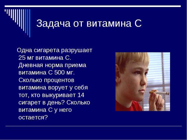 Задача от витамина С Одна сигарета разрушает 25 мг витамина С. Дневная норма...