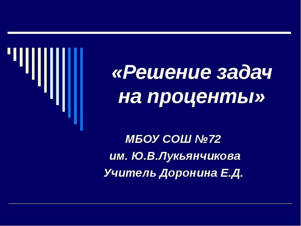 «Решение задач на проценты» МБОУ СОШ №72 им. Ю.В.Лукьянчикова Учитель Доронин...